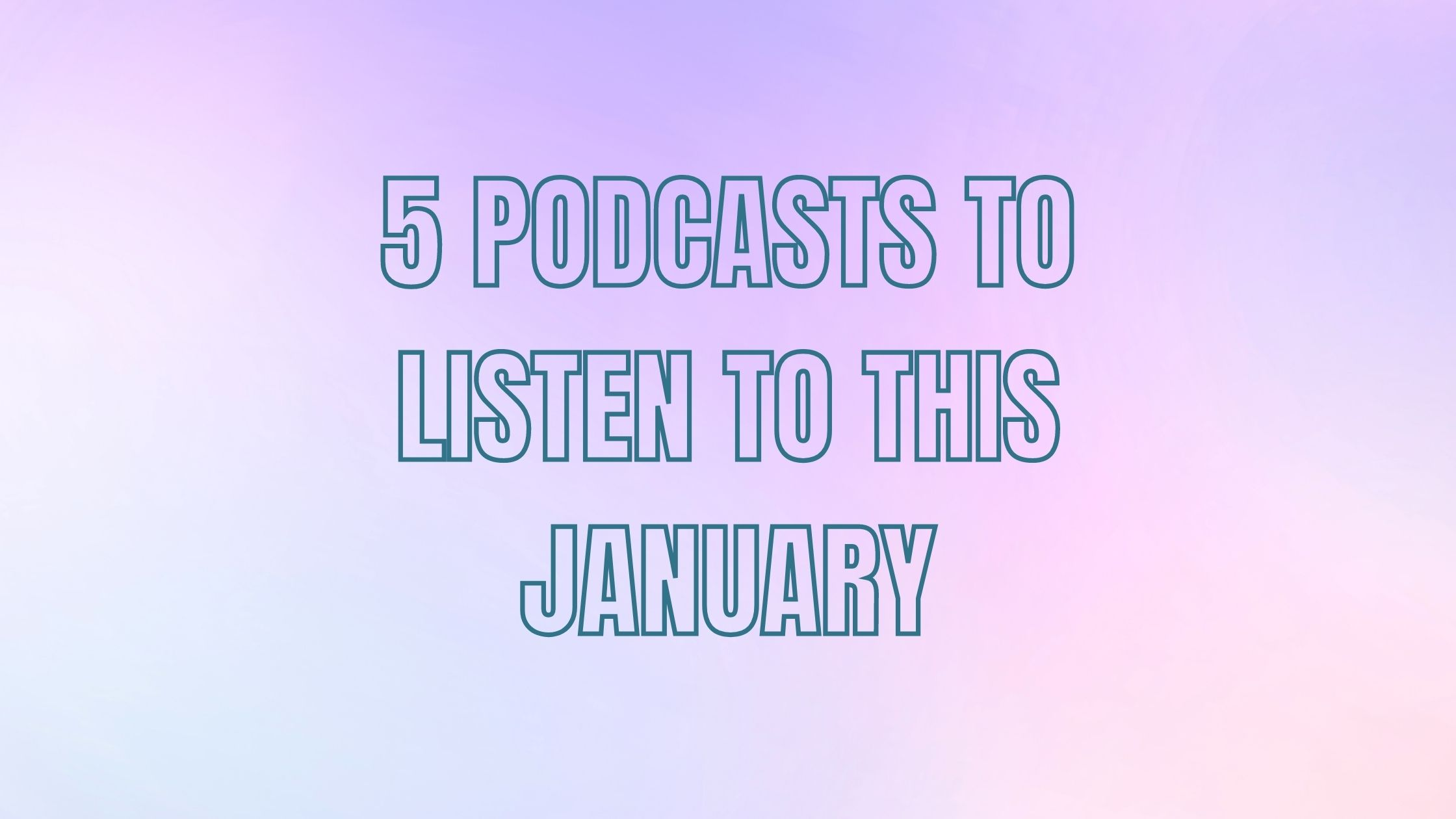 5 podcasts you need to listen to this January