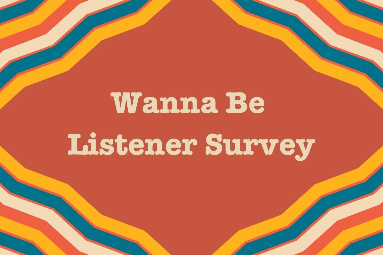 Wanna Be Listener Survey