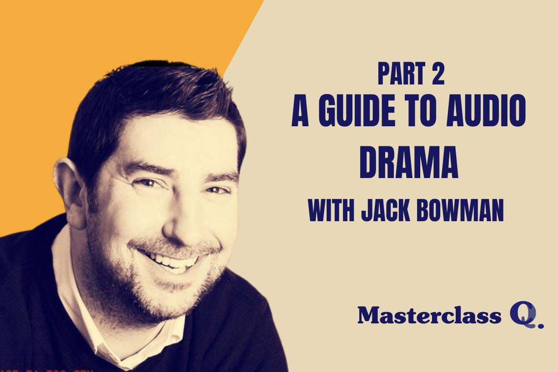 Masterclass: Audio Drama with Jack Bowman Part 2
